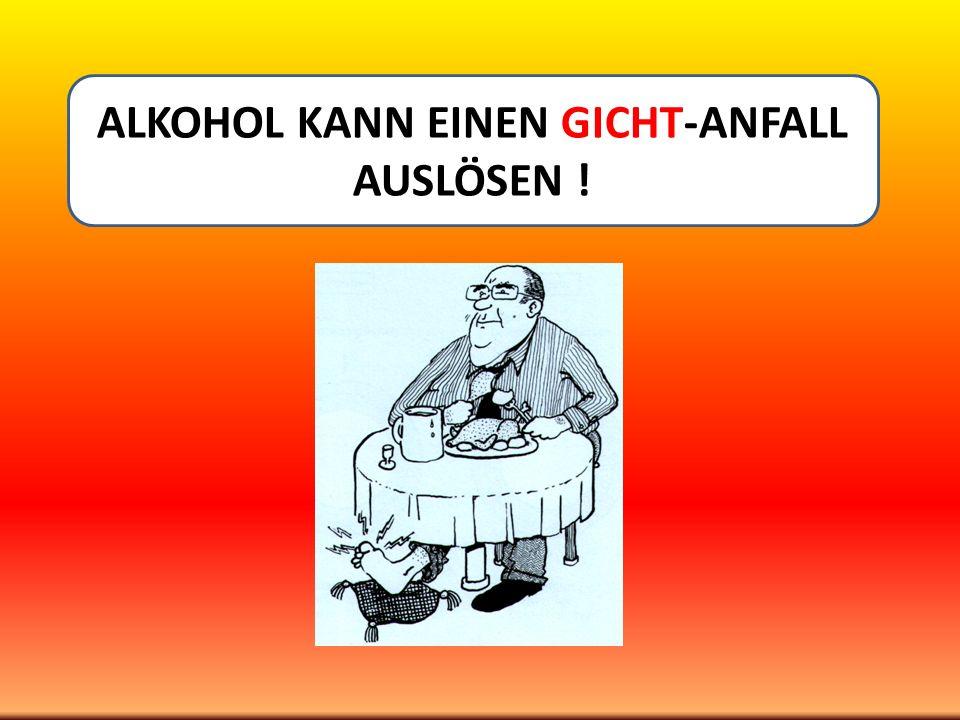 ALKOHOL KANN EINEN GICHT-ANFALL AUSLÖSEN !
