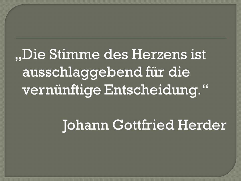 """""""Die Stimme des Herzens ist ausschlaggebend für die vernünftige Entscheidung. Johann Gottfried Herder"""