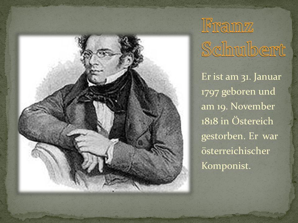 Franz Schubert Er ist am 31. Januar 1797 geboren und am 19.