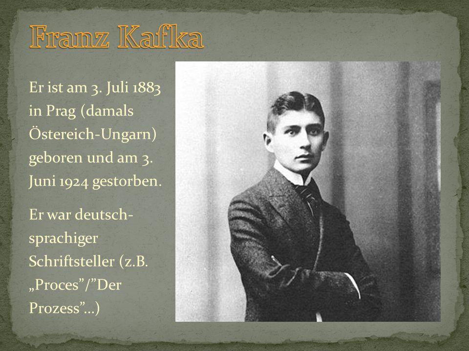 Franz Kafka Er ist am 3. Juli 1883 in Prag (damals Östereich-Ungarn) geboren und am 3. Juni 1924 gestorben.