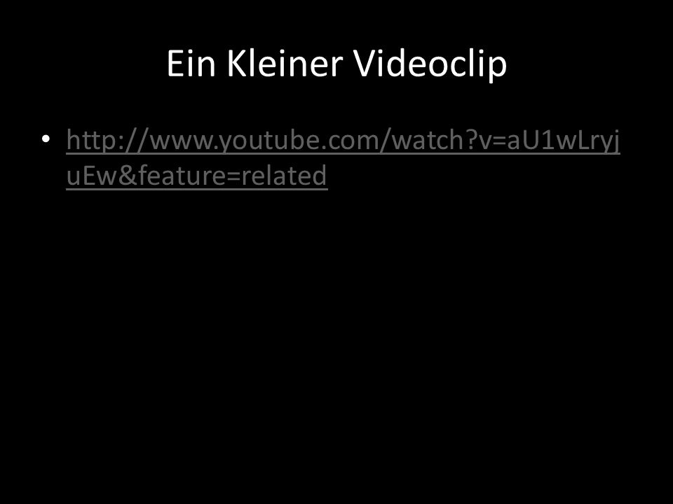 Ein Kleiner Videoclip http://www.youtube.com/watch v=aU1wLryjuEw&feature=related