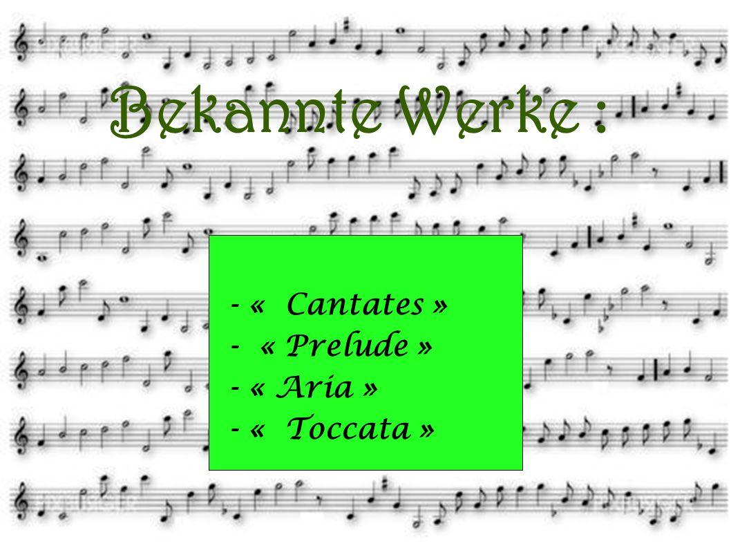 Bekannte Werke : - « Aria » - « Prelude » - « Cantates » - « Toccata »