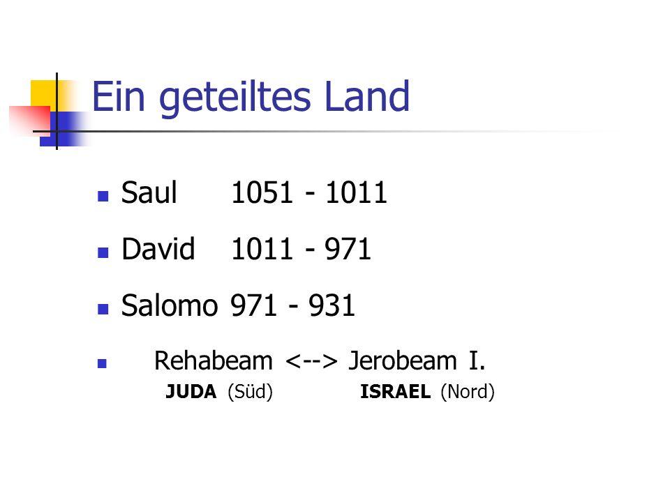 Ein geteiltes Land Saul 1051 - 1011 David 1011 - 971 Salomo 971 - 931