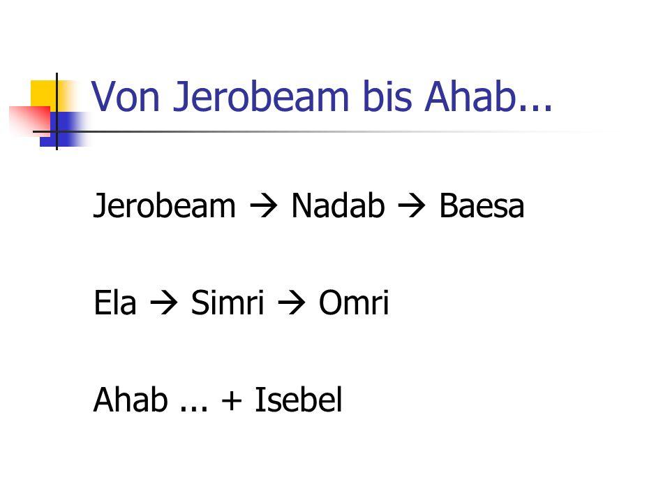 Von Jerobeam bis Ahab... Jerobeam  Nadab  Baesa Ela  Simri  Omri