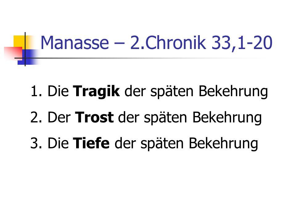 Manasse – 2.Chronik 33,1-20 1. Die Tragik der späten Bekehrung