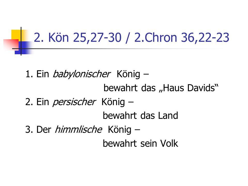 2. Kön 25,27-30 / 2.Chron 36,22-23 1. Ein babylonischer König –