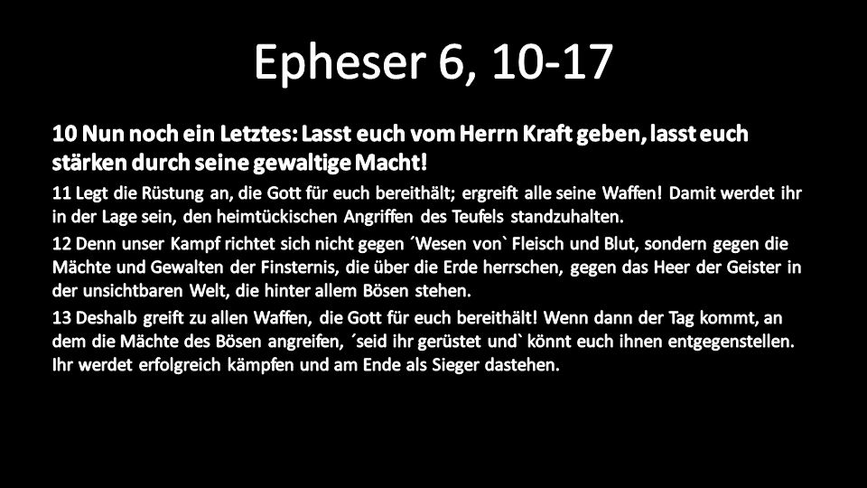 Epheser 6, 10-17 10 Nun noch ein Letztes: Lasst euch vom Herrn Kraft geben, lasst euch stärken durch seine gewaltige Macht!