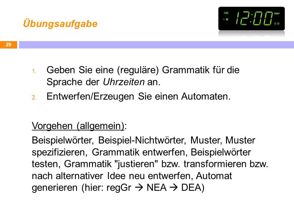 Übungsaufgabe Geben Sie eine (reguläre) Grammatik für die Sprache der Uhrzeiten an. Entwerfen/Erzeugen Sie einen Automaten.