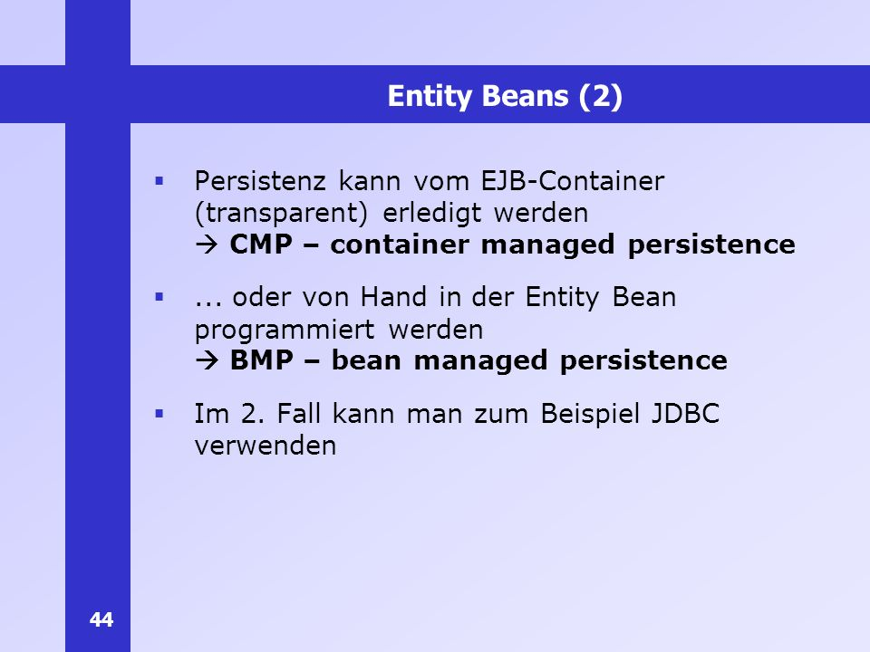 Entity Beans (2) Persistenz kann vom EJB-Container (transparent) erledigt werden  CMP – container managed persistence.