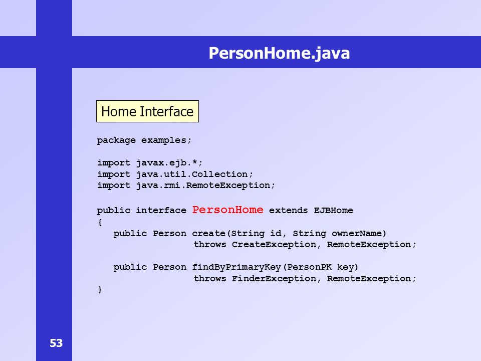 PersonHome.java Home Interface package examples; import javax.ejb.*;