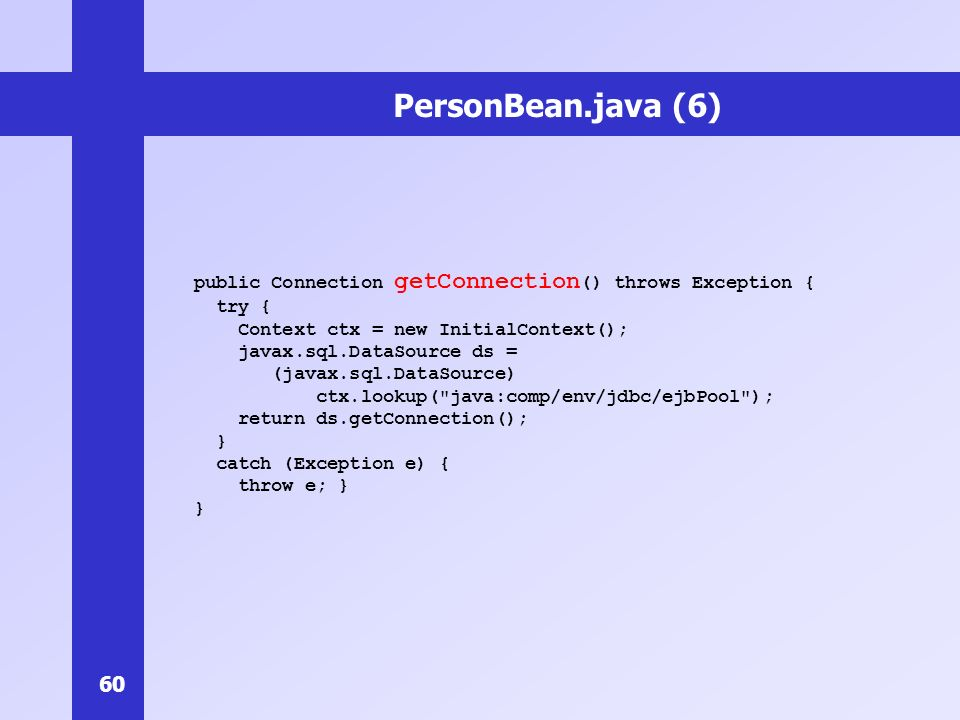 PersonBean.java (6) public Connection getConnection() throws Exception { try { Context ctx = new InitialContext();