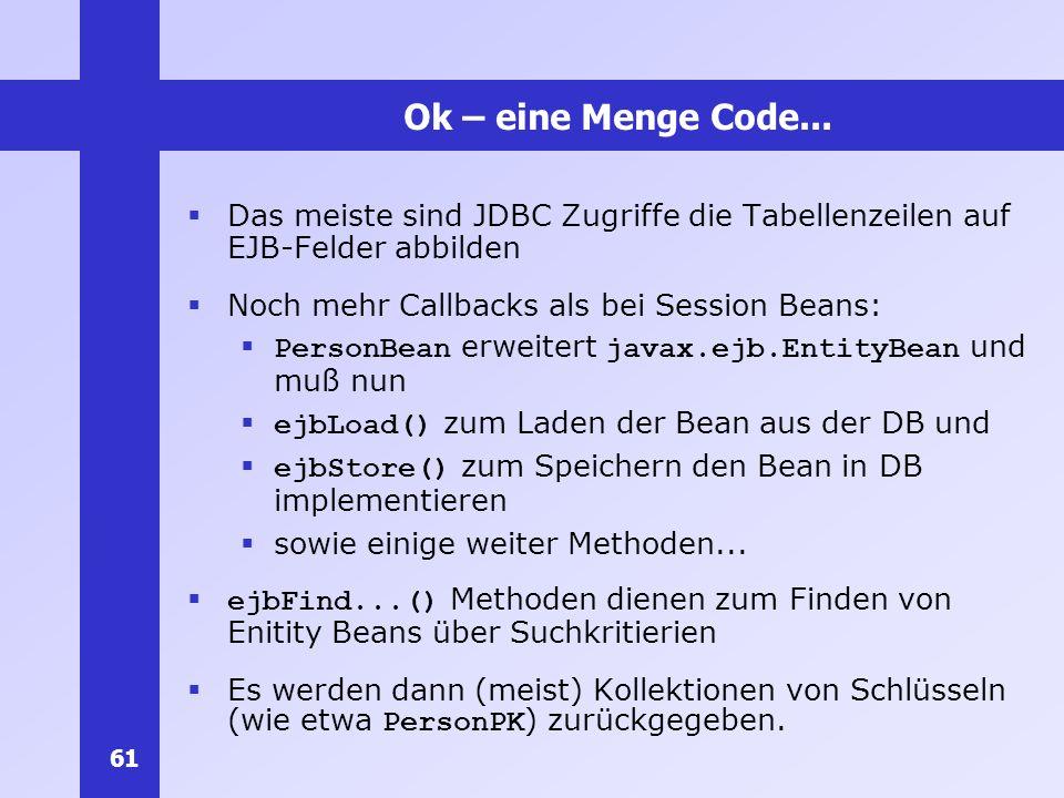 Ok – eine Menge Code... Das meiste sind JDBC Zugriffe die Tabellenzeilen auf EJB-Felder abbilden. Noch mehr Callbacks als bei Session Beans: