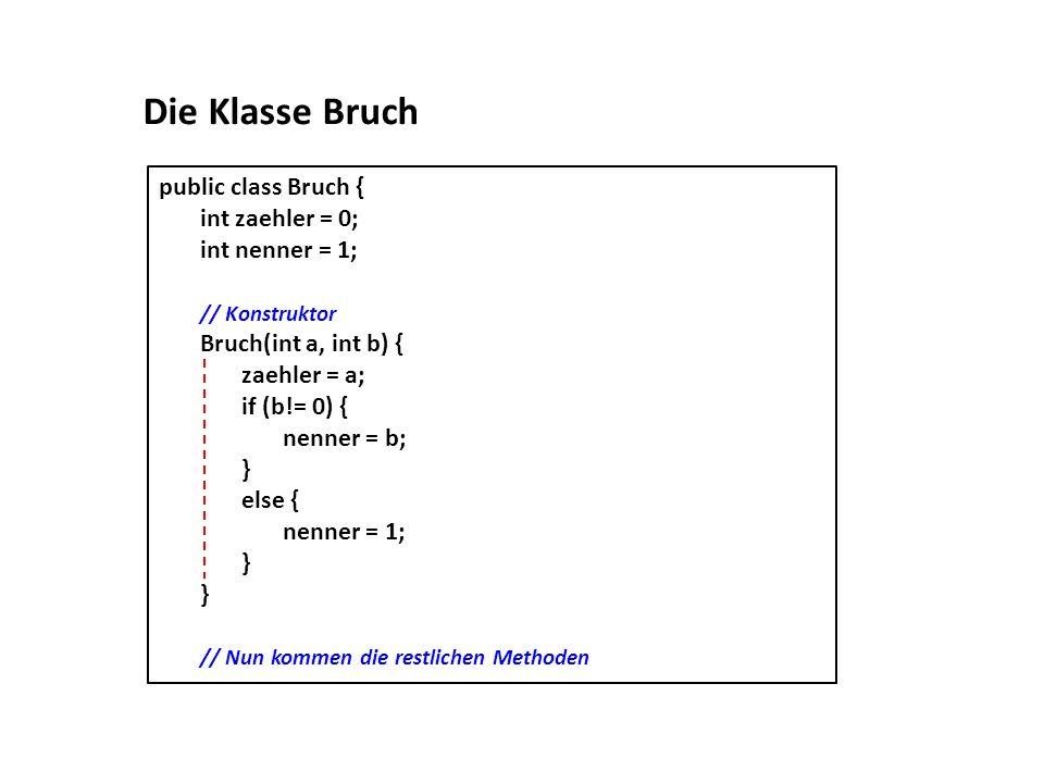 Die Klasse Bruch public class Bruch { int zaehler = 0; int nenner = 1;