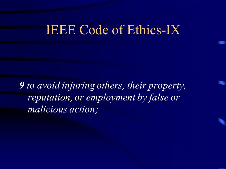 IEEE Code of Ethics-IX 9 to avoid injuring others, their property, reputation, or employment by false or malicious action;