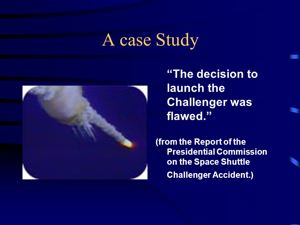 A case Study The decision to launch the Challenger was flawed.