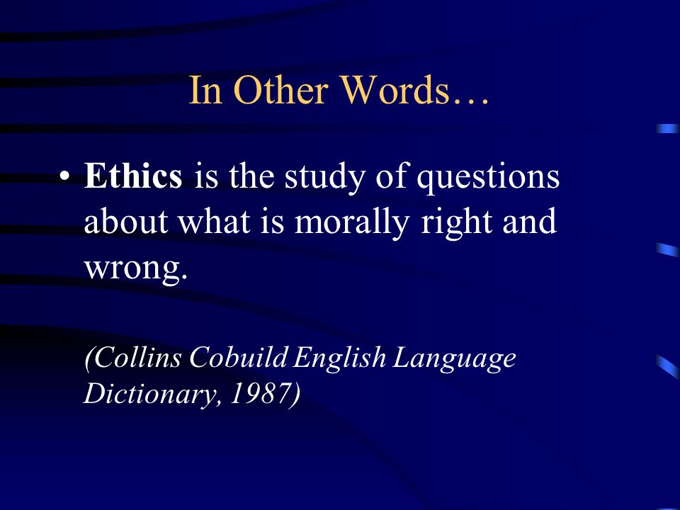 In Other Words… Ethics is the study of questions about what is morally right and wrong.