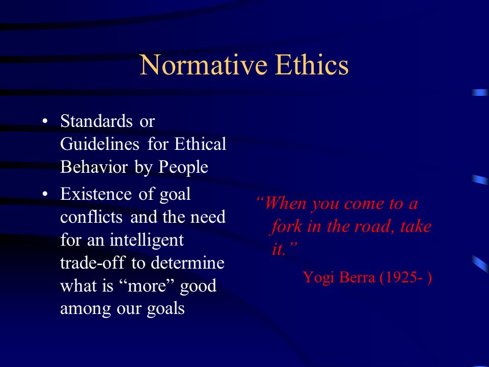 Normative Ethics Standards or Guidelines for Ethical Behavior by People.