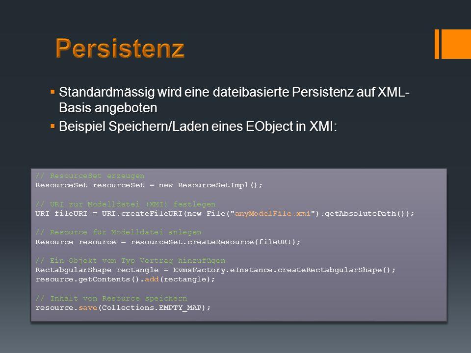 Persistenz Standardmässig wird eine dateibasierte Persistenz auf XML-Basis angeboten. Beispiel Speichern/Laden eines EObject in XMI: