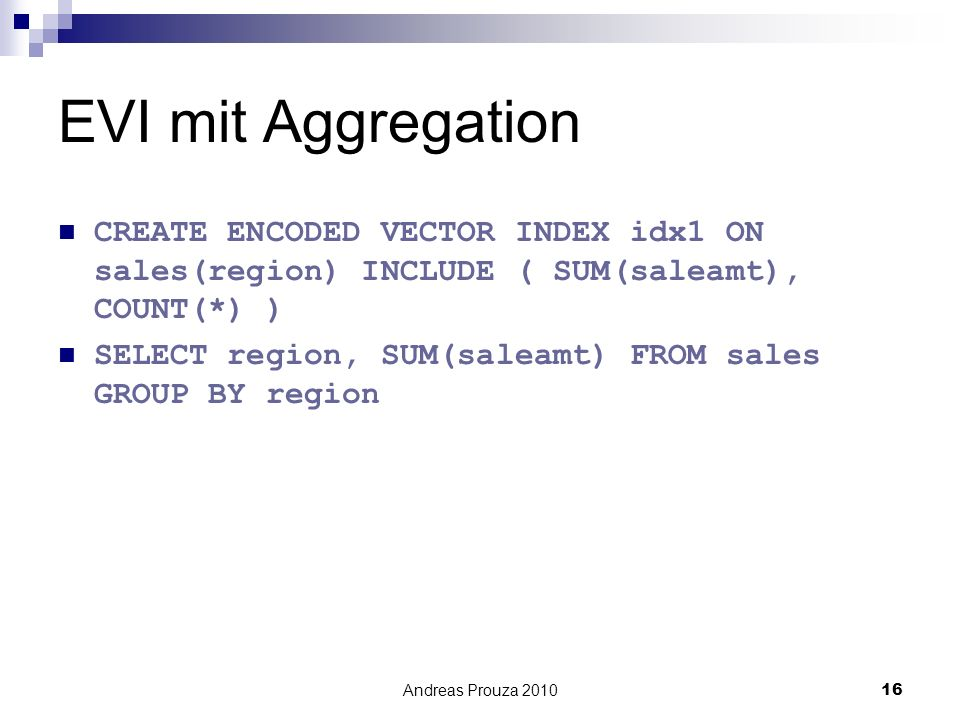 EVI mit Aggregation CREATE ENCODED VECTOR INDEX idx1 ON sales(region) INCLUDE ( SUM(saleamt), COUNT(*) )