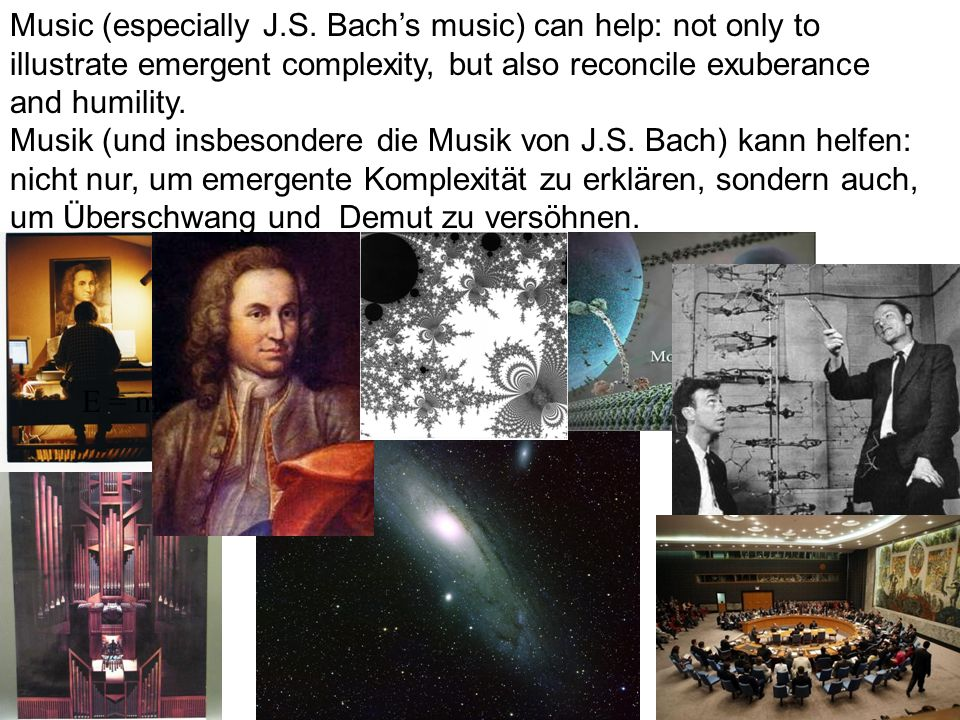 Music (especially J.S. Bach's music) can help: not only to illustrate emergent complexity, but also reconcile exuberance and humility.