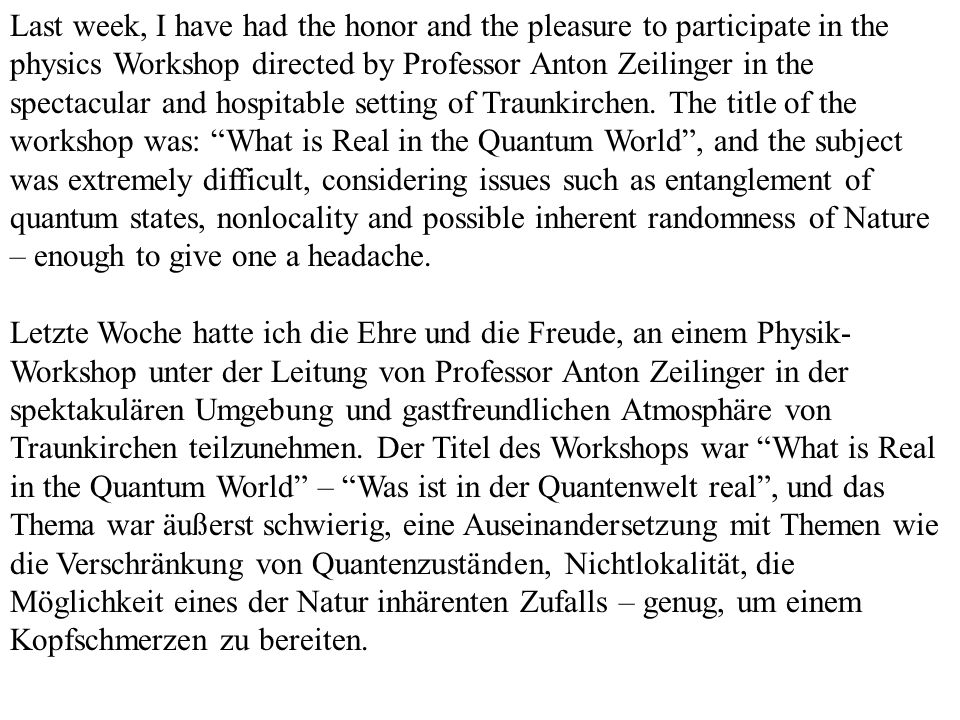 Last week, I have had the honor and the pleasure to participate in the physics Workshop directed by Professor Anton Zeilinger in the spectacular and hospitable setting of Traunkirchen. The title of the workshop was: What is Real in the Quantum World , and the subject was extremely difficult, considering issues such as entanglement of quantum states, nonlocality and possible inherent randomness of Nature – enough to give one a headache.