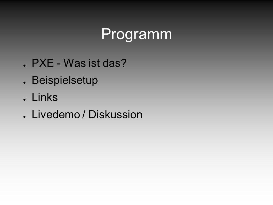 Programm PXE - Was ist das Beispielsetup Links Livedemo / Diskussion