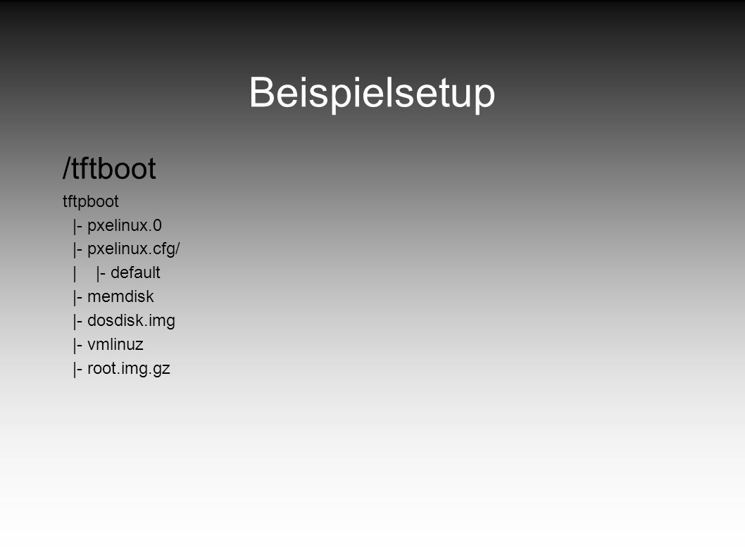 Beispielsetup /tftboot tftpboot |- pxelinux.0 |- pxelinux.cfg/
