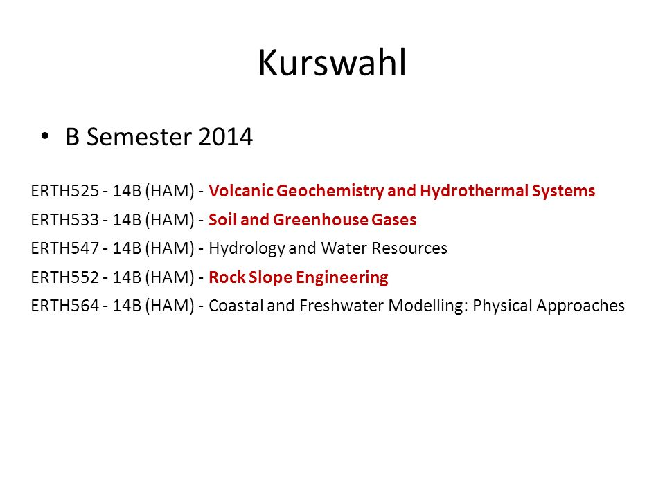 Kurswahl B Semester 2014. ERTH525 - 14B (HAM) - Volcanic Geochemistry and Hydrothermal Systems. ERTH533 - 14B (HAM) - Soil and Greenhouse Gases.