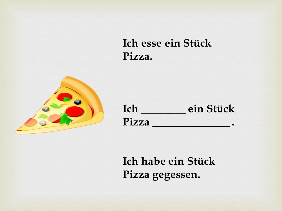 Ich esse ein Stück Pizza. Ich ________ ein Stück.