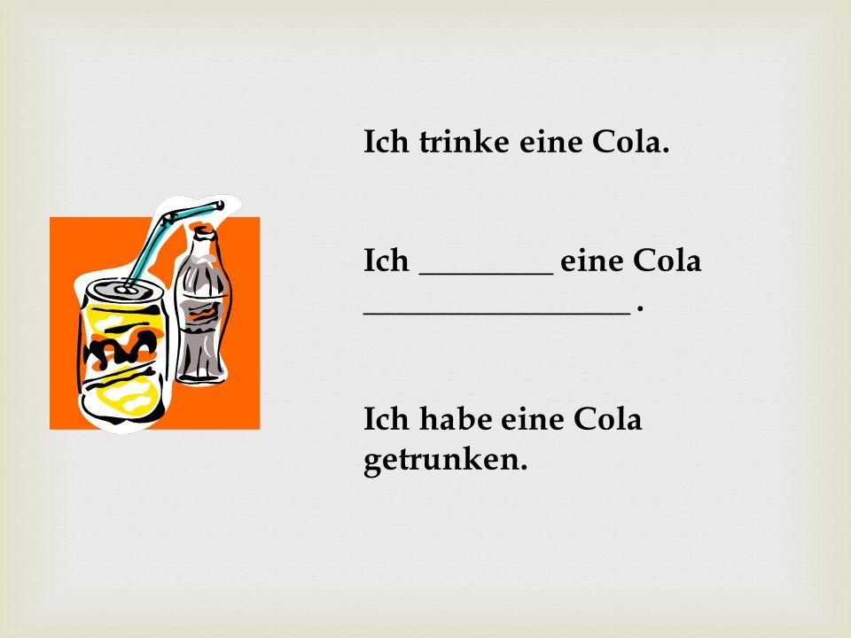 Ich trinke eine Cola. Ich ________ eine Cola ________________ . Ich habe eine Cola getrunken.