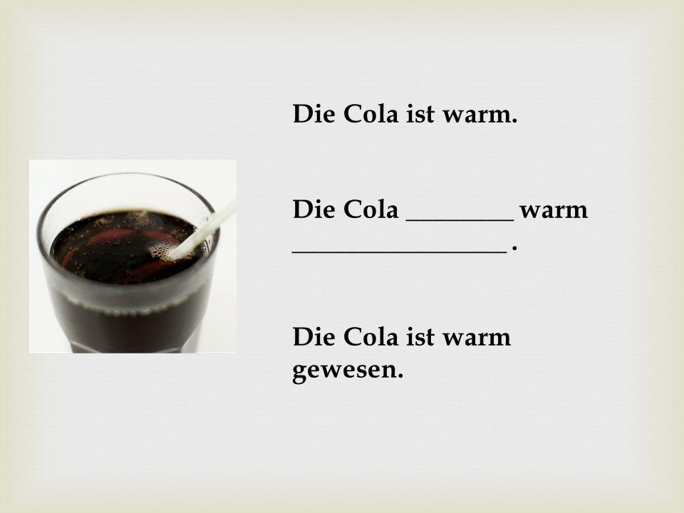 Die Cola ist warm. Die Cola ________ warm ________________ . Die Cola ist warm gewesen.