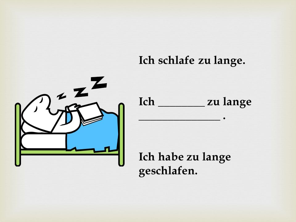 Ich schlafe zu lange. Ich ________ zu lange ______________ . Ich habe zu lange geschlafen.