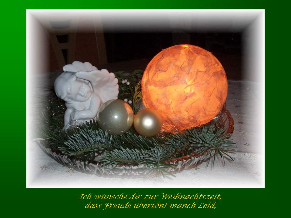 Ich wünsche dir zur Weihnachtszeit, dass Freude übertönt manch Leid,