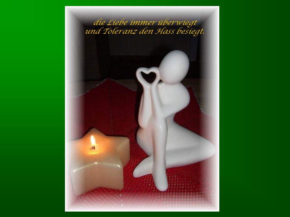 die Liebe immer überwiegt und Toleranz den Hass besiegt.
