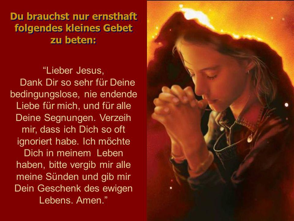Du brauchst nur ernsthaft folgendes kleines Gebet zu beten: