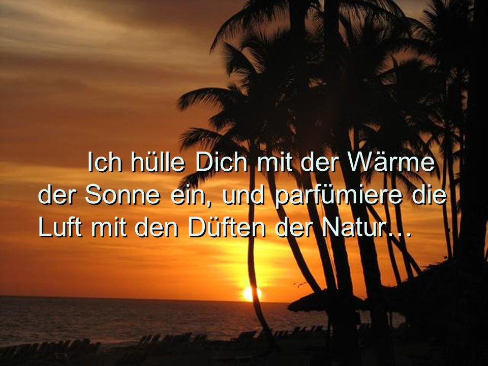 Ich hülle Dich mit der Wärme der Sonne ein, und parfümiere die Luft mit den Düften der Natur…