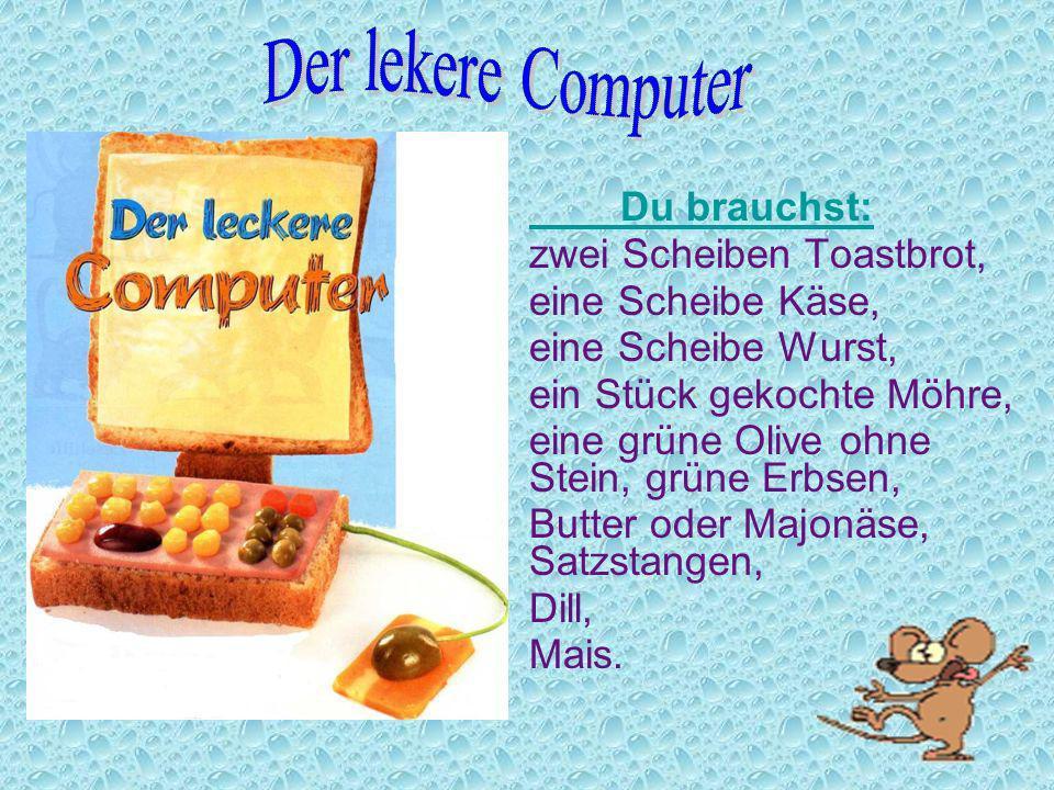 Der lekere Computer Du brauchst: zwei Scheiben Toastbrot,