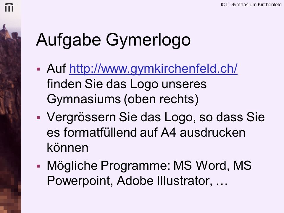Aufgabe Gymerlogo Auf http://www.gymkirchenfeld.ch/ finden Sie das Logo unseres Gymnasiums (oben rechts)