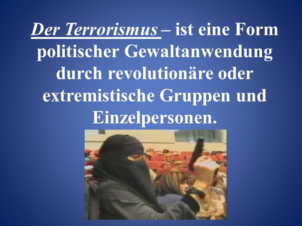 Der Terrorismus – ist eine Form politischer Gewaltanwendung durch revolutionäre oder extremistische Gruppen und Einzelpersonen.