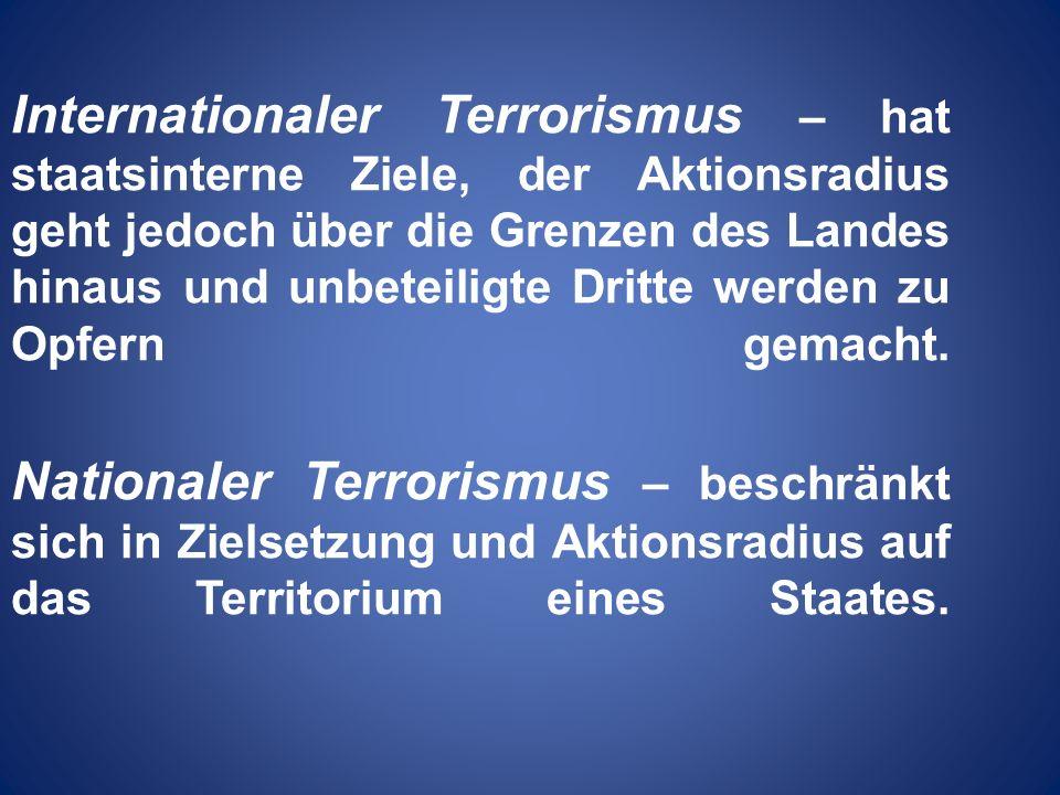 Internationaler Terrorismus – hat staatsinterne Ziele, der Aktionsradius geht jedoch über die Grenzen des Landes hinaus und unbeteiligte Dritte werden zu Opfern gemacht.