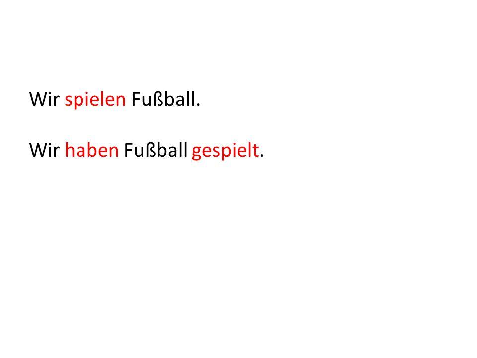Wir spielen Fußball. Wir haben Fußball gespielt.