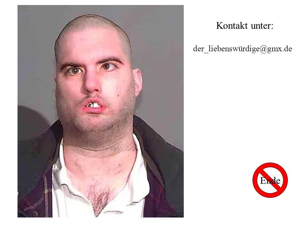 Kontakt unter: der_liebenswürdige@gmx.de Ende