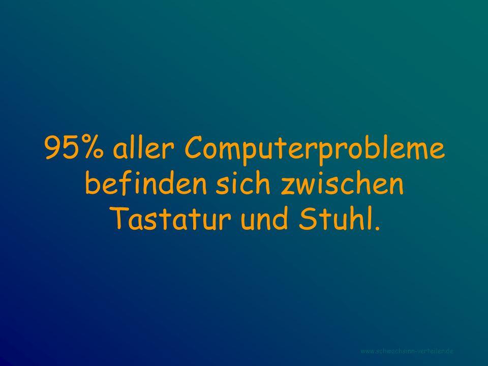 95% aller Computerprobleme befinden sich zwischen Tastatur und Stuhl.
