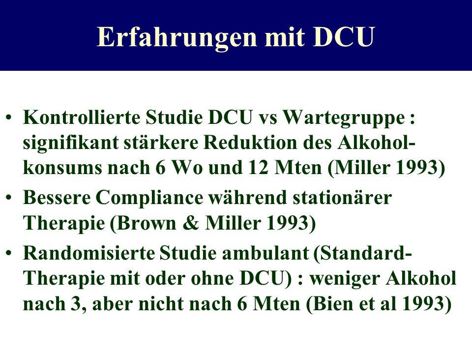 Erfahrungen mit DCU Kontrollierte Studie DCU vs Wartegruppe : signifikant stärkere Reduktion des Alkohol-konsums nach 6 Wo und 12 Mten (Miller 1993)