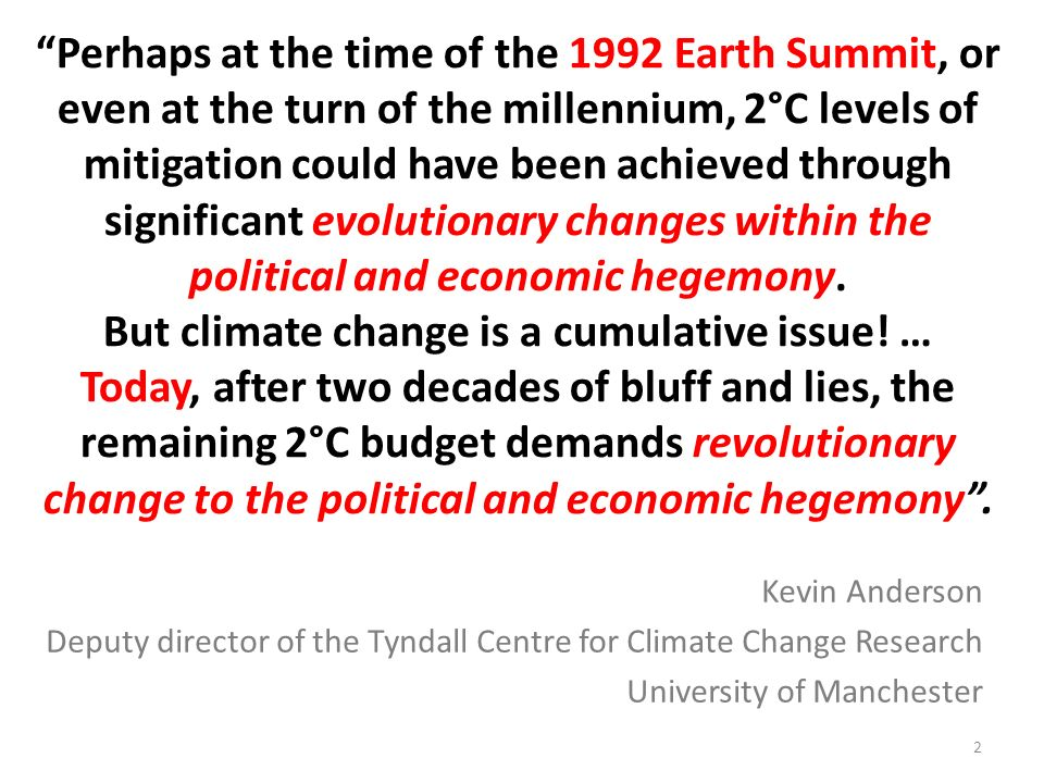 Perhaps at the time of the 1992 Earth Summit, or even at the turn of the millennium, 2°C levels of mitigation could have been achieved through significant evolutionary changes within the political and economic hegemony. But climate change is a cumulative issue! … Today, after two decades of bluff and lies, the remaining 2°C budget demands revolutionary change to the political and economic hegemony .