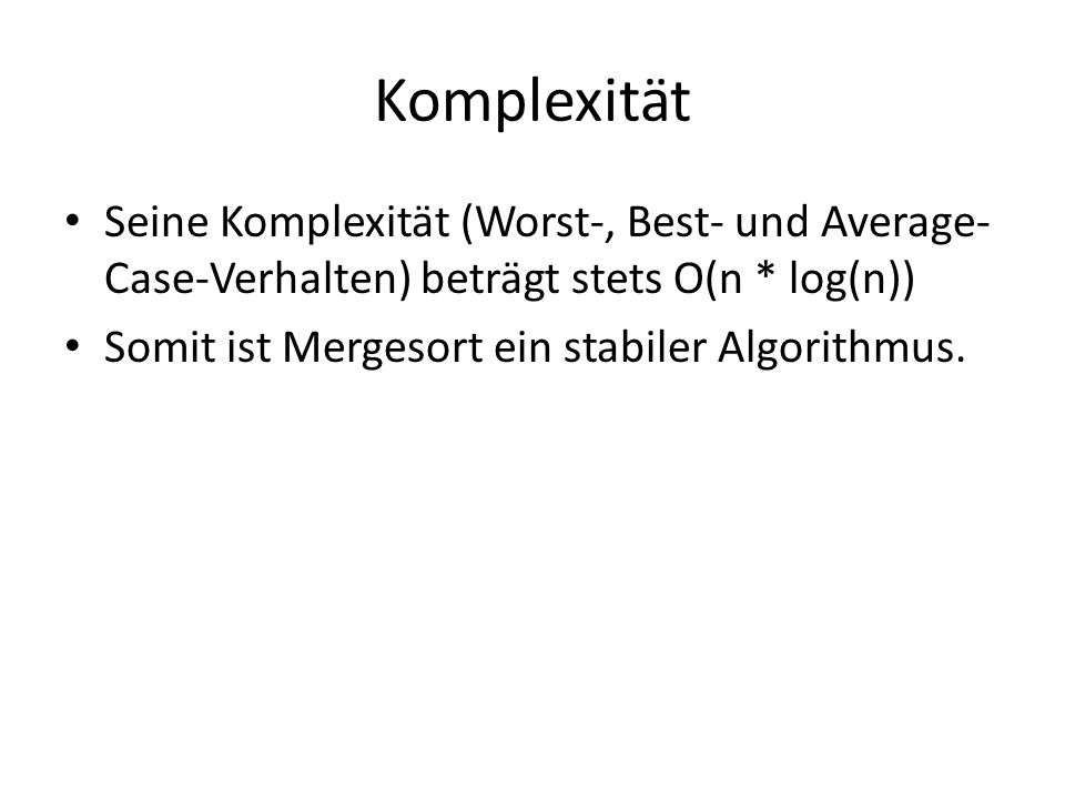 Komplexität Seine Komplexität (Worst-, Best- und Average-Case-Verhalten) beträgt stets O(n * log(n))