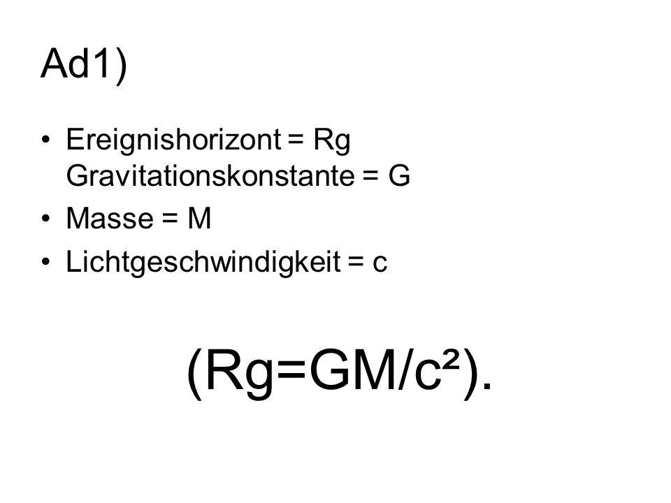 Ad1) Ereignishorizont = Rg Gravitationskonstante = G Masse = M
