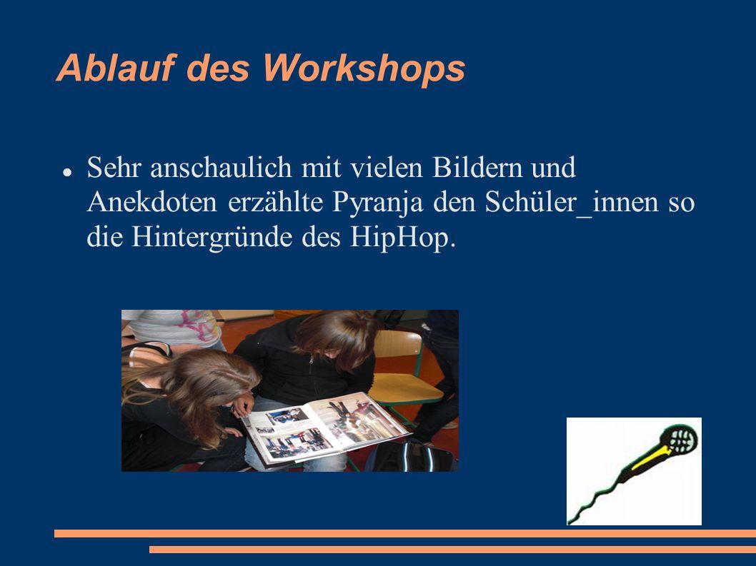 Ablauf des Workshops Sehr anschaulich mit vielen Bildern und Anekdoten erzählte Pyranja den Schüler_innen so die Hintergründe des HipHop.
