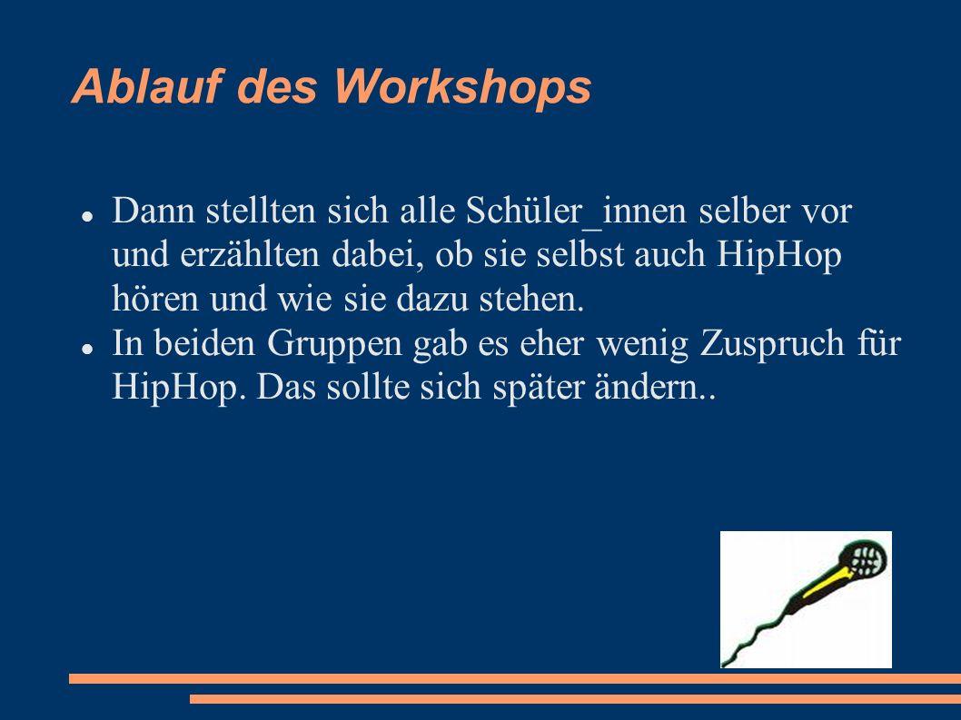 Ablauf des Workshops Dann stellten sich alle Schüler_innen selber vor und erzählten dabei, ob sie selbst auch HipHop hören und wie sie dazu stehen.