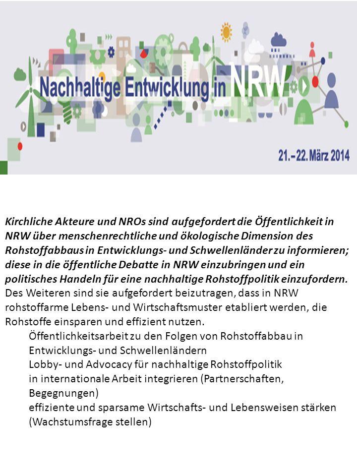 Kirchliche Akteure und NROs sind aufgefordert die Öffentlichkeit in NRW über menschenrechtliche und ökologische Dimension des Rohstoffabbaus in Entwicklungs- und Schwellenländer zu informieren; diese in die öffentliche Debatte in NRW einzubringen und ein politisches Handeln für eine nachhaltige Rohstoffpolitik einzufordern. Des Weiteren sind sie aufgefordert beizutragen, dass in NRW rohstoffarme Lebens- und Wirtschaftsmuster etabliert werden, die Rohstoffe einsparen und effizient nutzen.